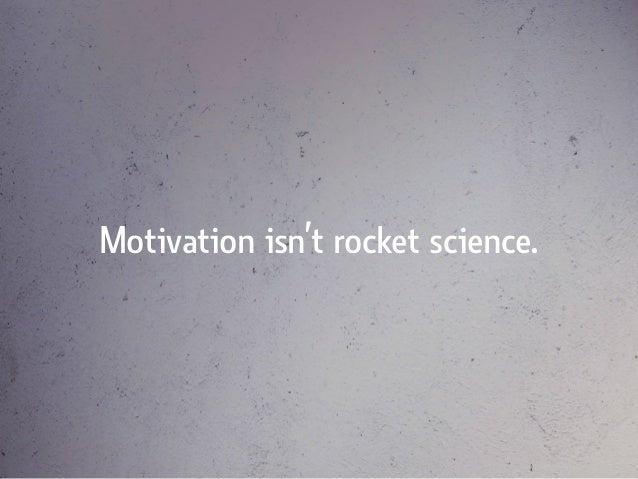Motivation isn't rocket science.