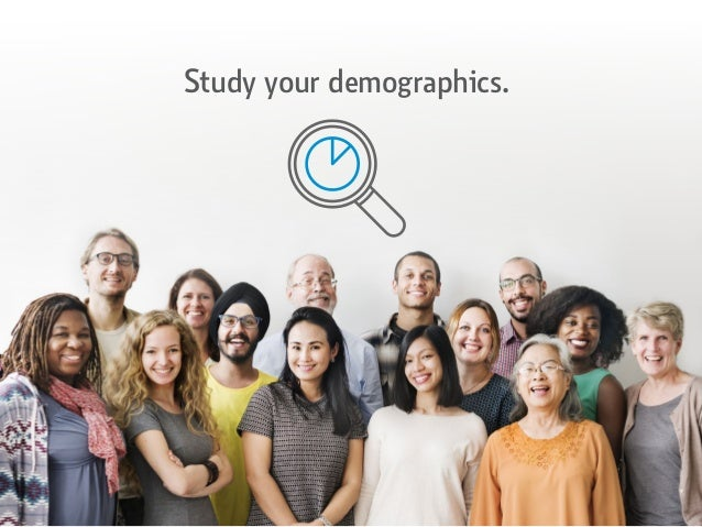 Study your demographics.
