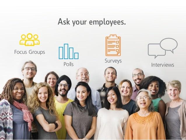 Ask your employees. Polls Surveys Interviews Focus Groups