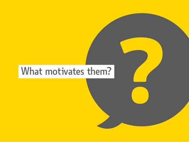 ?What motivates them?