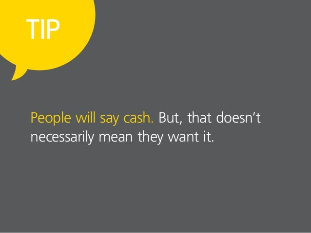 People will say cash. But, that doesn't necessarily mean they want it. TIP