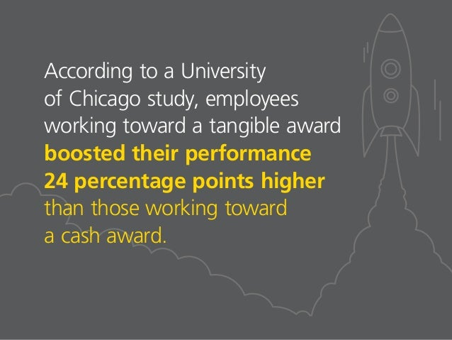 According to a University of Chicago study, employees working toward a tangible award boosted their performance 24 percent...
