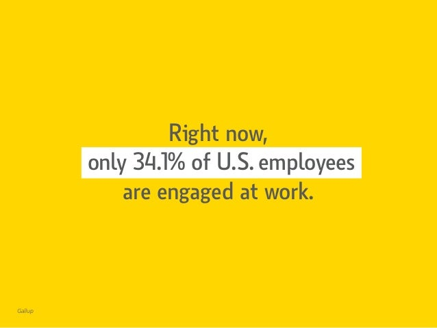 Right now, only 34.1% of U.S. employees are engaged at work. Gallup