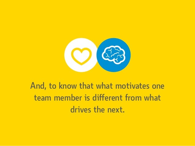 And, to know that what motivates one team member is different from what drives the next.