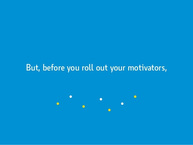 But, before you roll out your motivators,