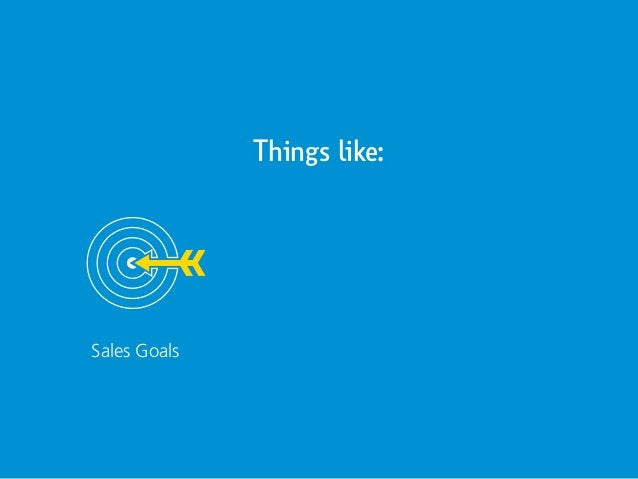 Things like: Sales Goals