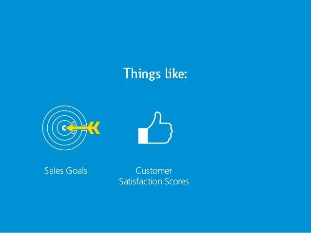 Things like: Sales Goals Customer Satisfaction Scores