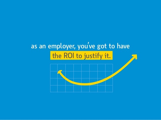 as an employer, you've got to have the ROI to justify it.