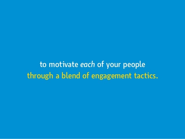to motivate each of your people through a blend of engagement tactics.