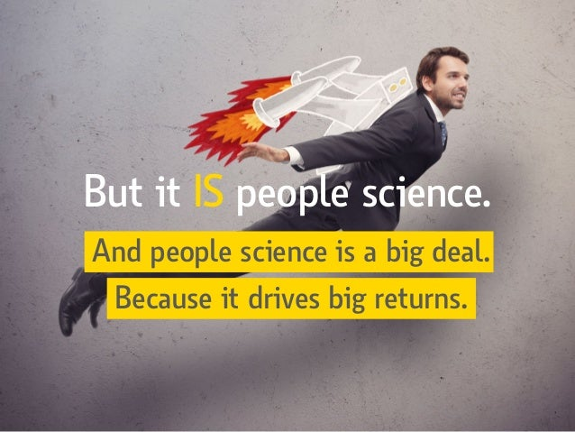 And people science is a big deal. Because it drives big returns. But it IS people science.