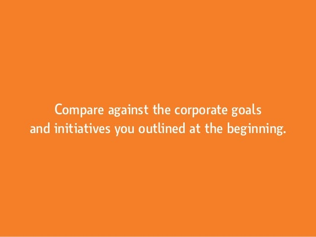 Compare against the corporate goals and initiatives you outlined at the beginning.