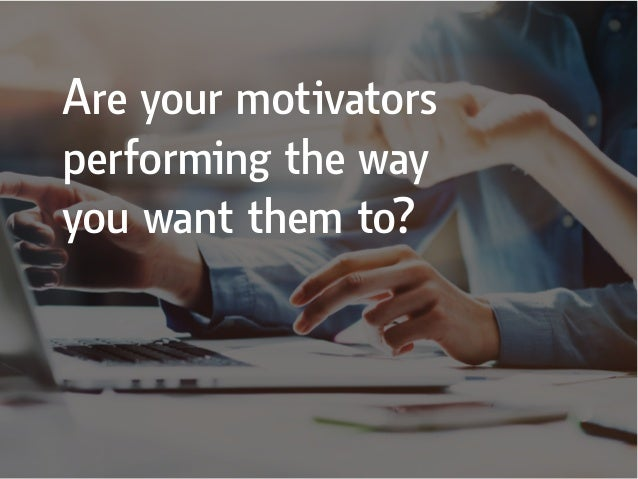 Are your motivators performing the way you want them to?