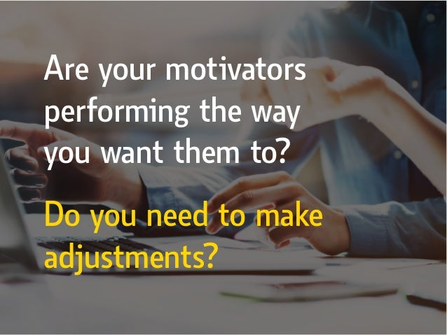 Do you need to make adjustments? Are your motivators performing the way you want them to?