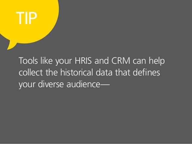 TIP Tools like your HRIS and CRM can help collect the historical data that defines your diverse audience—