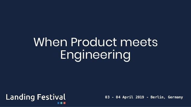 When Product meets Engineering 03 - 04 April 2019 - Berlin, Germany