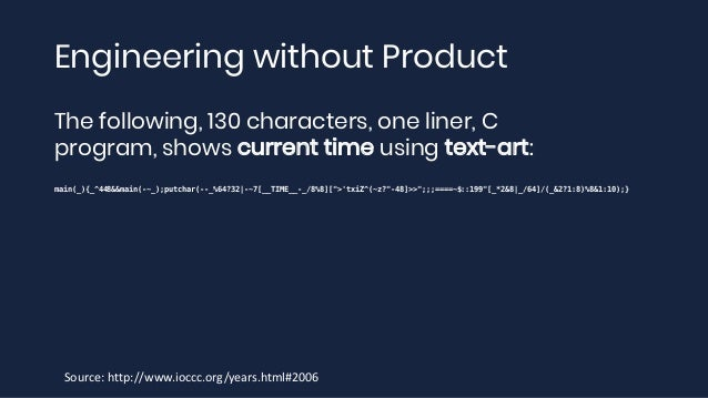 Engineering without Product The following, 130 characters, one liner, C program, shows current time using text-art: main(_...
