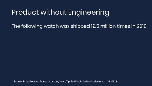 Product without Engineering The following watch was shipped 19.5 million times in 2018 Source: https://www.phonearena.com/...