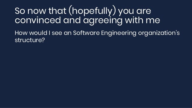 So now that (hopefully) you are convinced and agreeing with me How would I see an Software Engineering organization's stru...