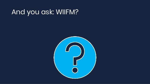 And you ask: WIIFM?