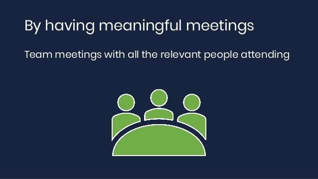 By having meaningful meetings Team meetings with all the relevant people attending