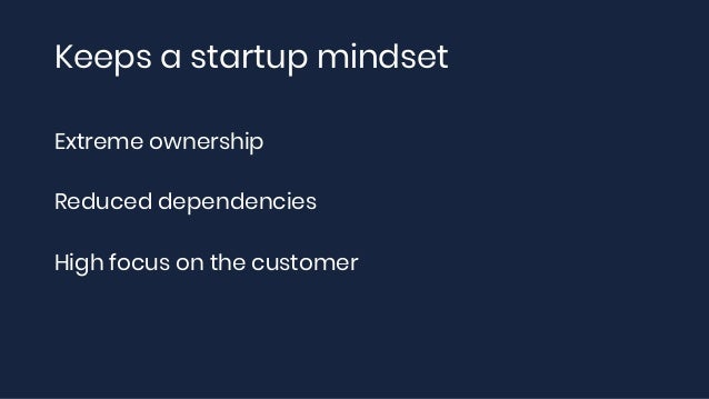 Keeps a startup mindset Extreme ownership Reduced dependencies High focus on the customer