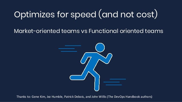 Optimizes for speed (and not cost) Market-oriented teams vs Functional oriented teams Thanks to: Gene Kim, Jez Humble, Pat...