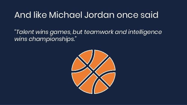 """And like Michael Jordan once said """"Talent wins games, but teamwork and intelligence wins championships."""""""