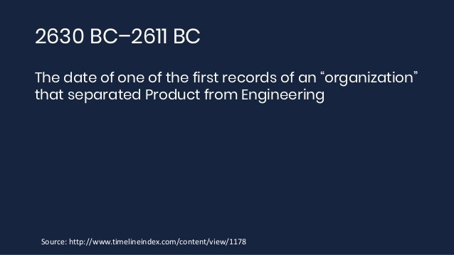 """2630 BC–2611 BC The date of one of the first records of an """"organization"""" that separated Product from Engineering Source: ..."""
