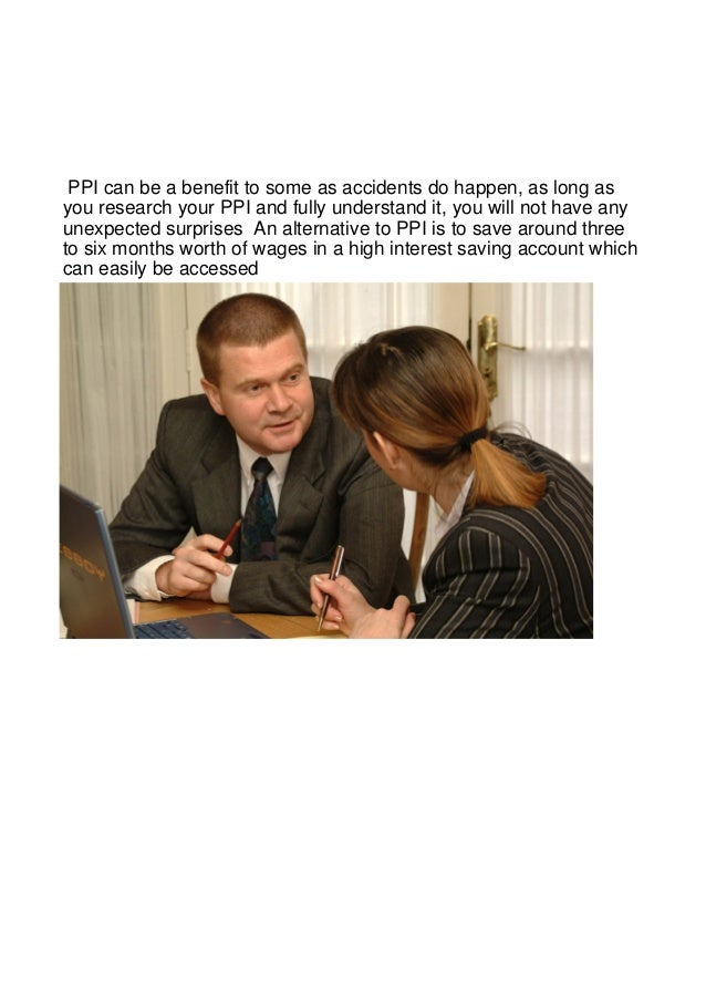 PPI can be a benefit to some as accidents do happen, as long asyou research your PPI and fully understand it, you will not...