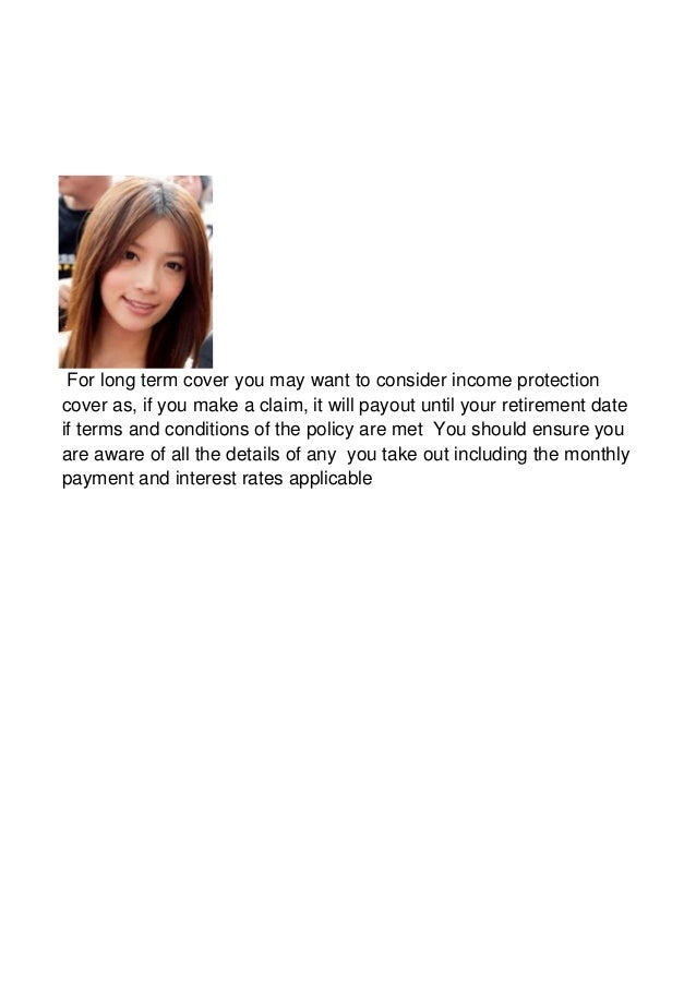 For long term cover you may want to consider income protectioncover as, if you make a claim, it will payout until your ret...