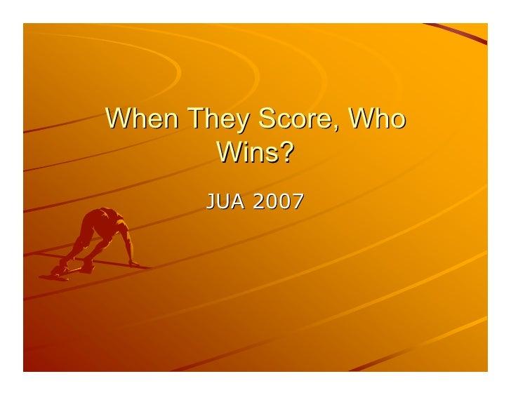When They Score, Who        Wins?       JUA 2007