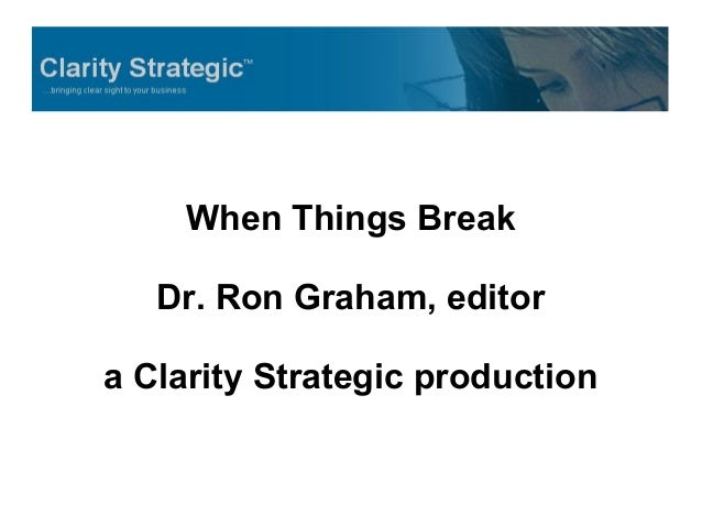When Things Break Dr. Ron Graham, editor a Clarity Strategic production