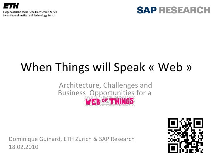 When Things will Speak « Web » Architecture, Challenges and  Business  Opportunities  for a  Dominique Guinard, ETH Zurich...