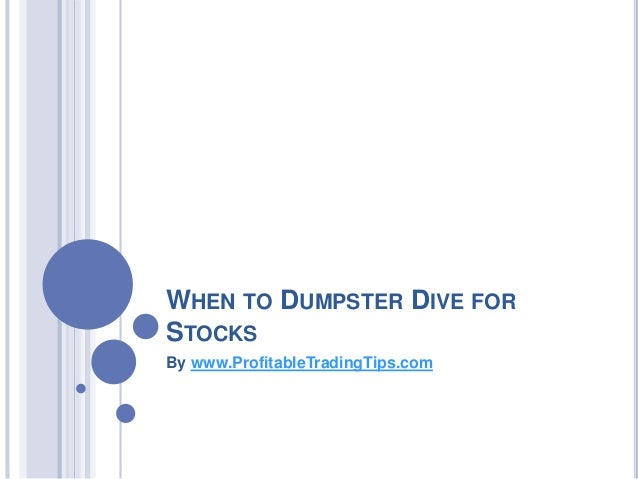 WHEN TO DUMPSTER DIVE FOR STOCKS By www.ProfitableTradingTips.com