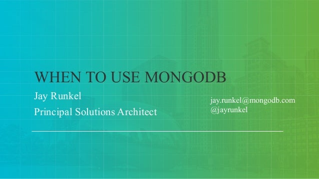 Jay Runkel Principal Solutions Architect WHEN TO USE MONGODB jay.runkel@mongodb.com @jayrunkel