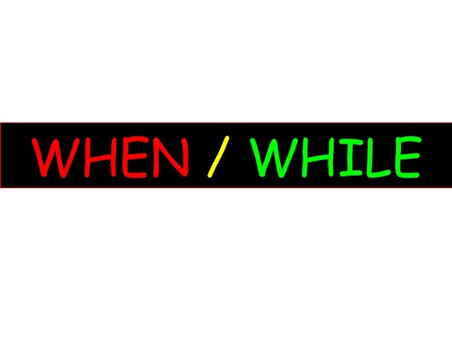 WHEN / WHILE