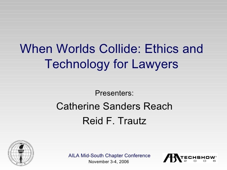 Presenters: Catherine Sanders Reach Reid F. Trautz When Worlds Collide: Ethics and Technology for Lawyers