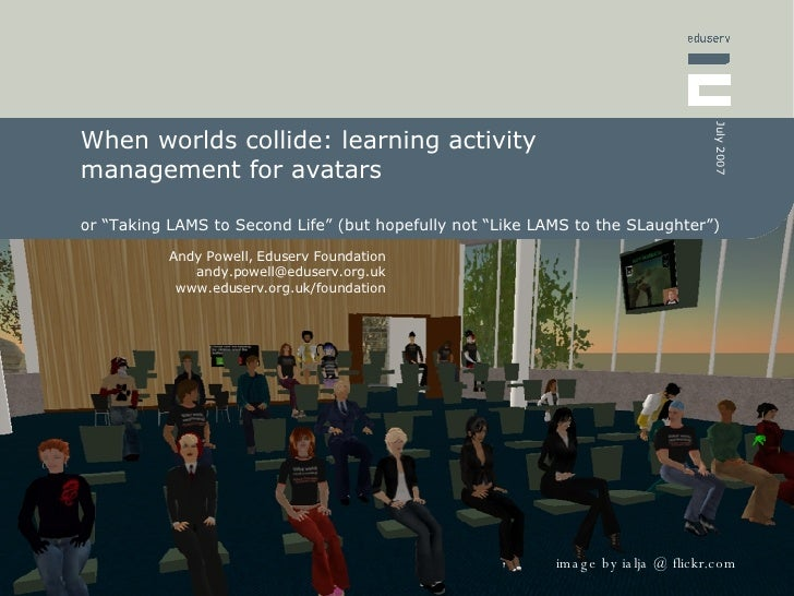 """When worlds collide: learning activity management for avatars  or """"Taking LAMS to Second Life"""" (but hopefully not """"Like LA..."""