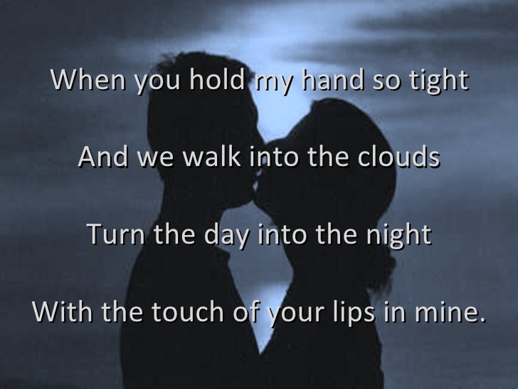 When you hold my hand so tight And we walk into the clouds Turn the day into the night With the touch of your lips in mine.