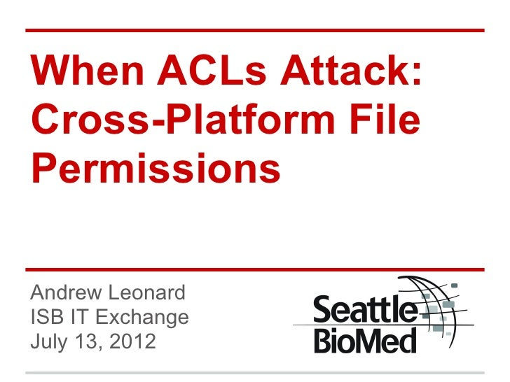 When ACLs Attack:Cross-Platform FilePermissionsAndrew LeonardISB IT ExchangeJuly 13, 2012