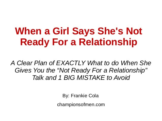 When a Girl Says She's Not Ready For a Relationship By: Frankie Cola championsofmen.com A Clear Plan of EXACTLY What to do...