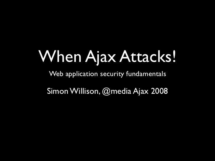 When Ajax Attacks!  Web application security fundamentals   Simon Willison, @media Ajax 2008