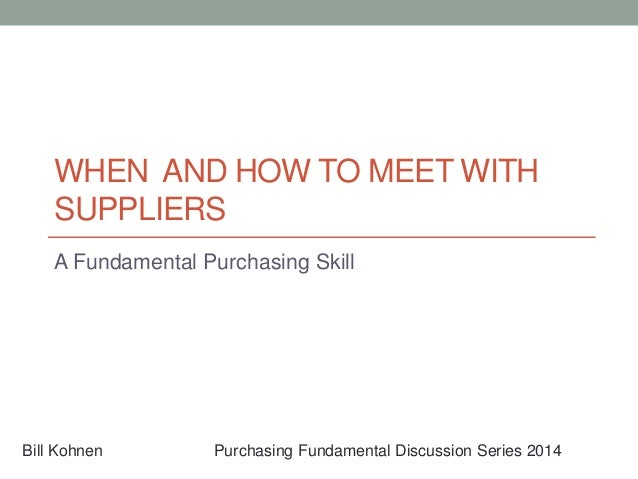 WHEN AND HOW TO MEET WITH SUPPLIERS A Fundamental Purchasing Skill Bill Kohnen Purchasing Fundamental Discussion Series 20...