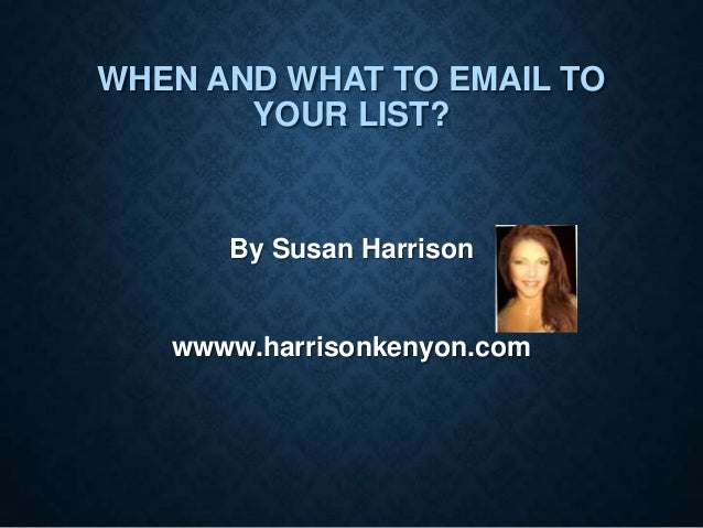 WHEN AND WHAT TO EMAIL TO YOUR LIST?  By Susan Harrison  wwww.harrisonkenyon.com