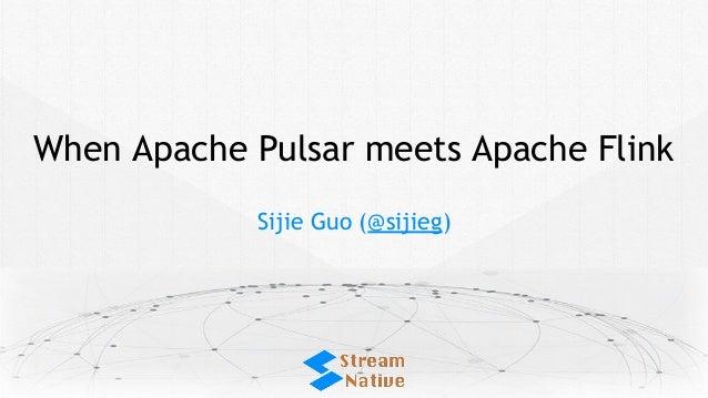 When Apache Pulsar meets Apache Flink Sijie Guo (@sijieg)