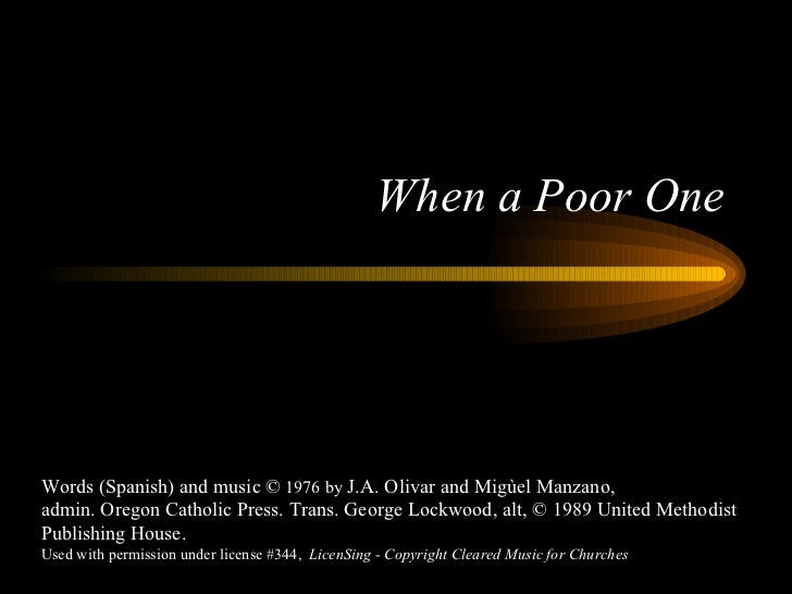 When a Poor One Words (Spanish) and music ©  1976 by  J.A. Olivar and Migùel Manzano, admin. Oregon Catholic Press. Trans....