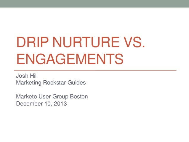 DRIP NURTURE VS. ENGAGEMENTS Josh Hill Marketing Rockstar Guides Marketo User Group Boston December 10, 2013