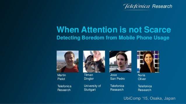 When Attention is not Scarce Detecting Boredom from Mobile Phone Usage Research UbiComp '15, Osaka, Japan Martin Pielot Te...
