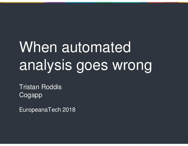 When automated analysis goes wrong Tristan Roddis Cogapp EuropeanaTech 2018