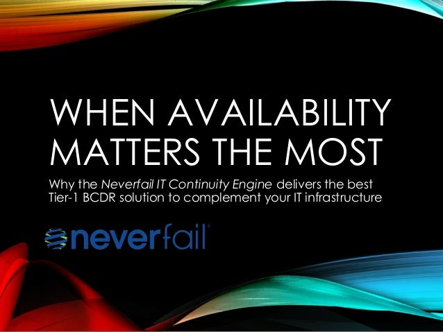 WHEN AVAILABILITY MATTERS THE MOST Why the Neverfail IT Continuity Engine delivers the best Tier-1 BCDR solution to comple...